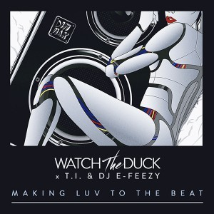 """WatchTheDuck Ft. T.I. & DJ E-Feezy - """"Making Luv To The Beat"""" 